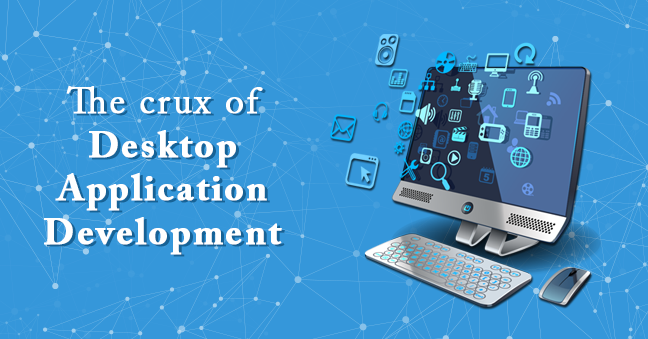 The crux of Desktop Application Development